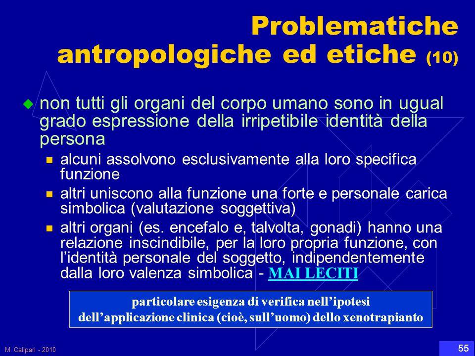M. Calipari - 2010 55 Problematiche antropologiche ed etiche (10)  non tutti gli organi del corpo umano sono in ugual grado espressione della irripet