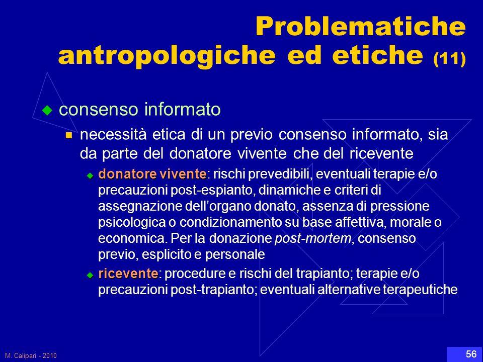 M. Calipari - 2010 56 Problematiche antropologiche ed etiche (11)  consenso informato necessità etica di un previo consenso informato, sia da parte d