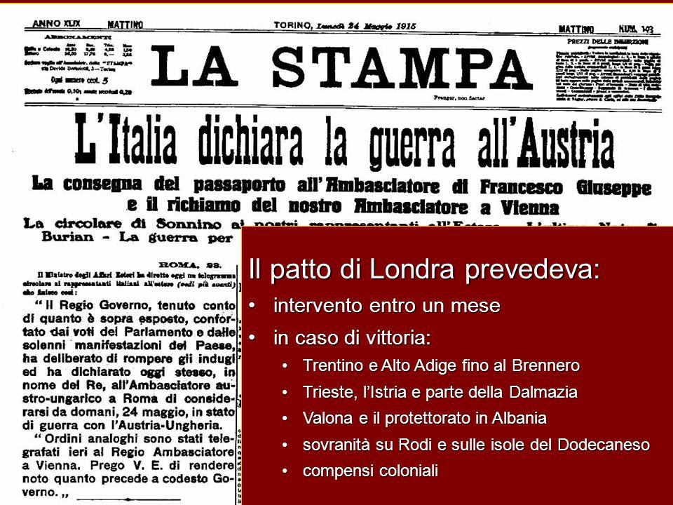 Il patto di Londra prevedeva: intervento entro un mese in caso di vittoria: Trentino e Alto Adige fino al Brennero Trieste, l'Istria e parte della Dalmazia Valona e il protettorato in Albania sovranità su Rodi e sulle isole del Dodecaneso compensi coloniali