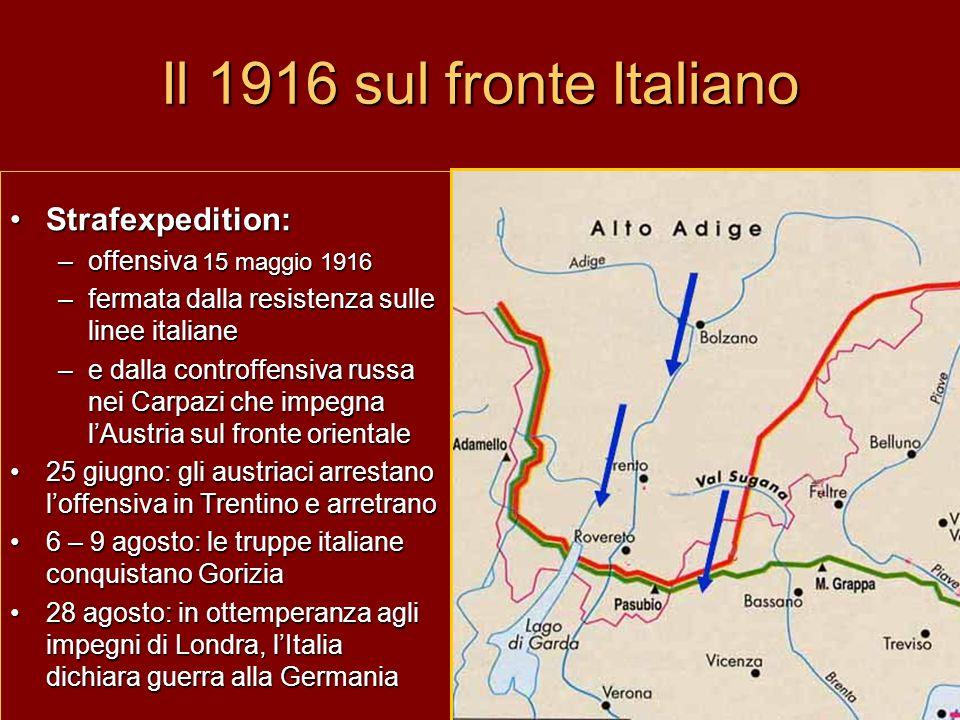 Il 1916 sul fronte Italiano Strafexpedition:Strafexpedition: –offensiva 15 maggio 1916 –fermata dalla resistenza sulle linee italiane –e dalla controffensiva russa nei Carpazi che impegna l'Austria sul fronte orientale 25 giugno: gli austriaci arrestano l'offensiva in Trentino e arretrano25 giugno: gli austriaci arrestano l'offensiva in Trentino e arretrano 6 – 9 agosto: le truppe italiane conquistano Gorizia6 – 9 agosto: le truppe italiane conquistano Gorizia 28 agosto: in ottemperanza agli impegni di Londra, l'Italia dichiara guerra alla Germania28 agosto: in ottemperanza agli impegni di Londra, l'Italia dichiara guerra alla Germania