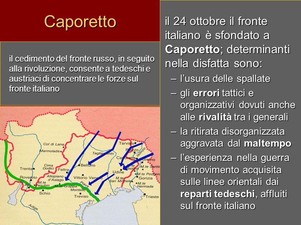 Caporettoil 24 ottobre il fronte italiano è sfondato a Caporetto; determinanti nella disfatta sono: –l–l–l–l'usura delle spallate –g–g–g–gli errori tattici e organizzativi dovuti anche alle rivalità tra i generali –l–l–l–la ritirata disorganizzata aggravata dal maltempo –l–l–l–l'esperienza nella guerra di movimento acquisita sulle linee orientali dai reparti tedeschi, affluiti sul fronte italiano il cedimento del fronte russo, in seguito alla rivoluzione, consente a tedeschi e austriaci di concentrare le forze sul fronte italiano