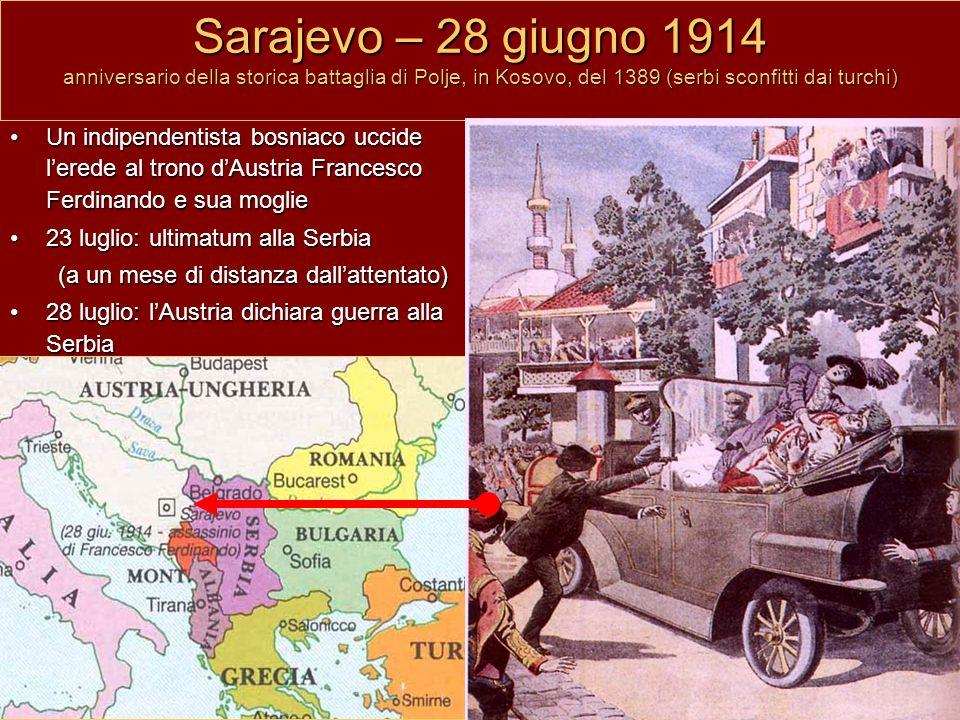 Sarajevo – 28 giugno 1914 anniversario della storica battaglia di Polje, in Kosovo, del 1389 (serbi sconfitti dai turchi) Un indipendentista bosniaco uccide l'erede al trono d'Austria Francesco Ferdinando e sua moglie 23 luglio: ultimatum alla Serbia (a un mese di distanza dall'attentato) 28 luglio: l'Austria dichiara guerra alla Serbia