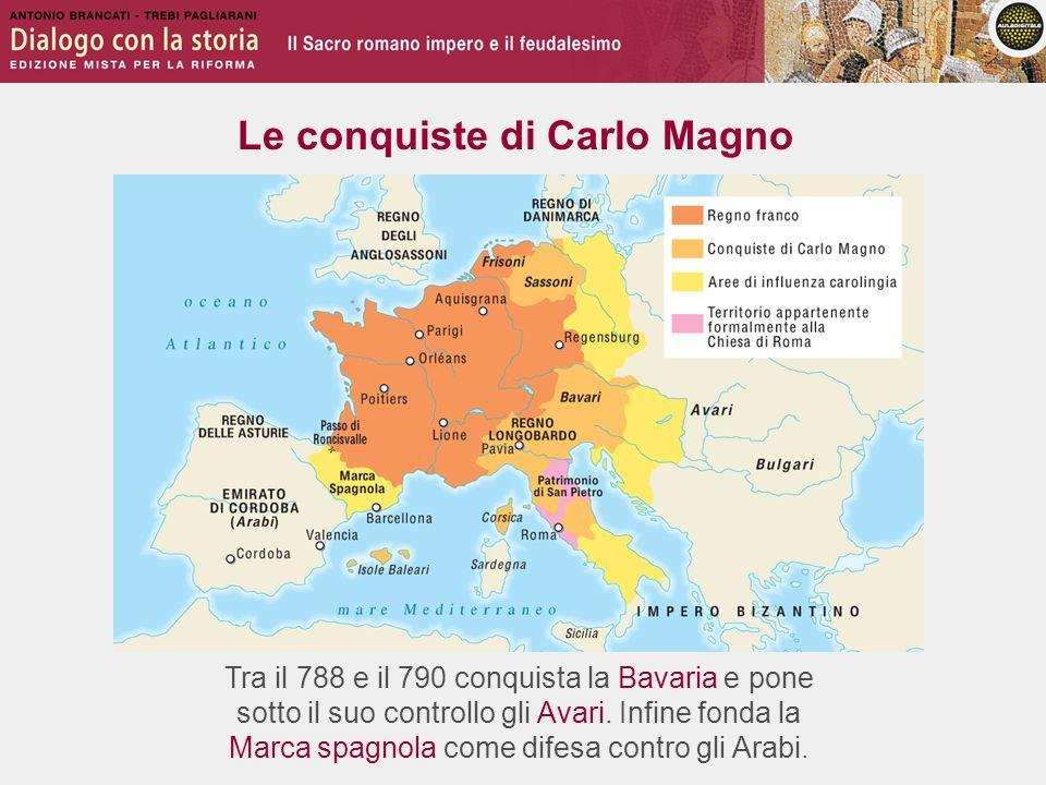 Le conquiste di Carlo Magno Tra il 788 e il 790 conquista la Bavaria e pone sotto il suo controllo gli Avari.