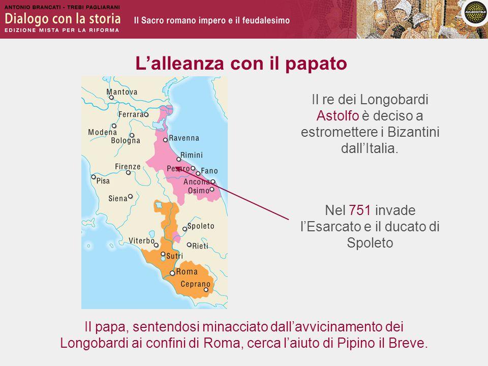 L'alleanza con il papato Il re dei Longobardi Astolfo è deciso a estromettere i Bizantini dall'Italia.