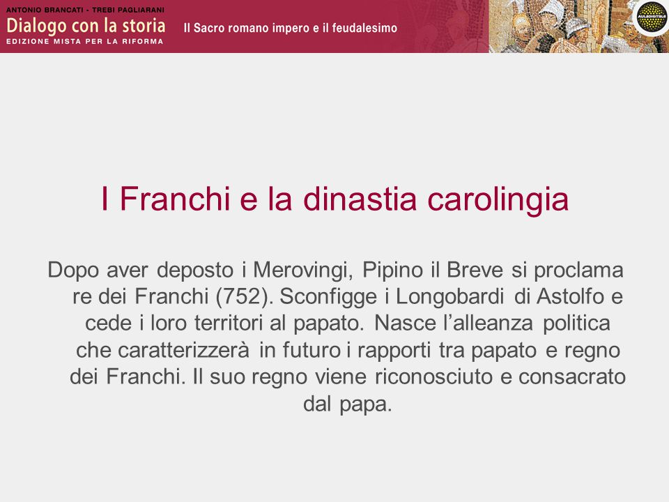 I Franchi e la dinastia carolingia Dopo aver deposto i Merovingi, Pipino il Breve si proclama re dei Franchi (752).