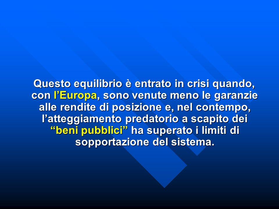 Questo equilibrio è entrato in crisi quando, con l'Europa, sono venute meno le garanzie alle rendite di posizione e, nel contempo, l'atteggiamento predatorio a scapito dei beni pubblici ha superato i limiti di sopportazione del sistema.