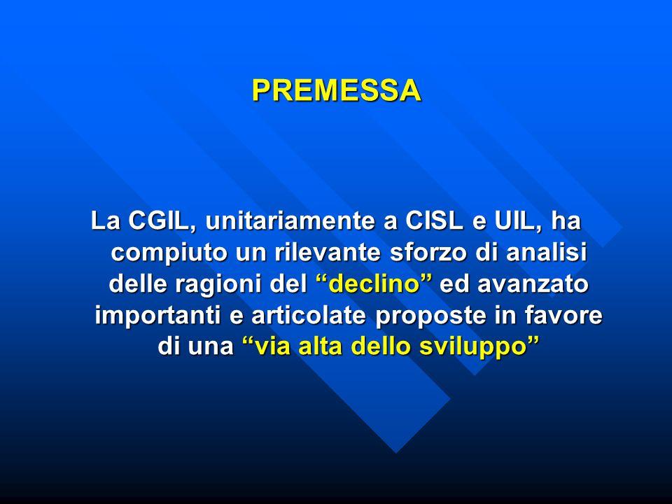 PREMESSA La CGIL, unitariamente a CISL e UIL, ha compiuto un rilevante sforzo di analisi delle ragioni del declino ed avanzato importanti e articolate proposte in favore di una via alta dello sviluppo