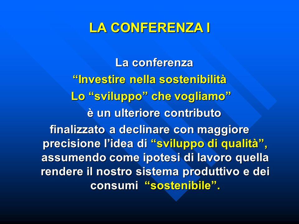 LA CONFERENZA I La conferenza La conferenza Investire nella sostenibilità Lo sviluppo che vogliamo Lo sviluppo che vogliamo è un ulteriore contributo è un ulteriore contributo finalizzato a declinare con maggiore precisione l'idea di sviluppo di qualità , assumendo come ipotesi di lavoro quella rendere il nostro sistema produttivo e dei consumi sostenibile .