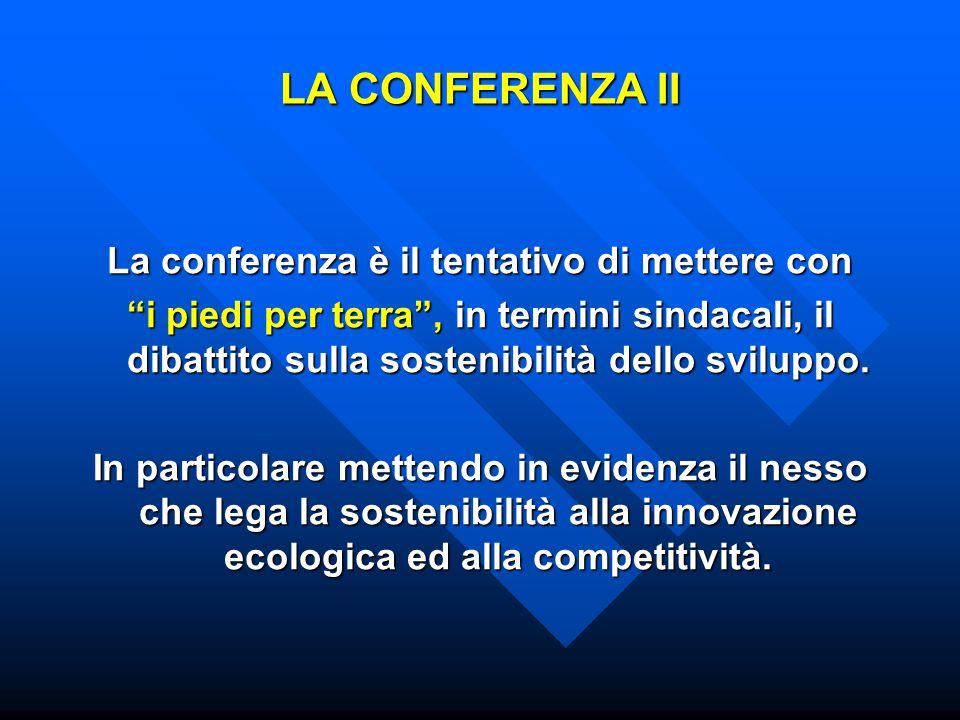 LA CONFERENZA II La conferenza è il tentativo di mettere con i piedi per terra , in termini sindacali, il dibattito sulla sostenibilità dello sviluppo.