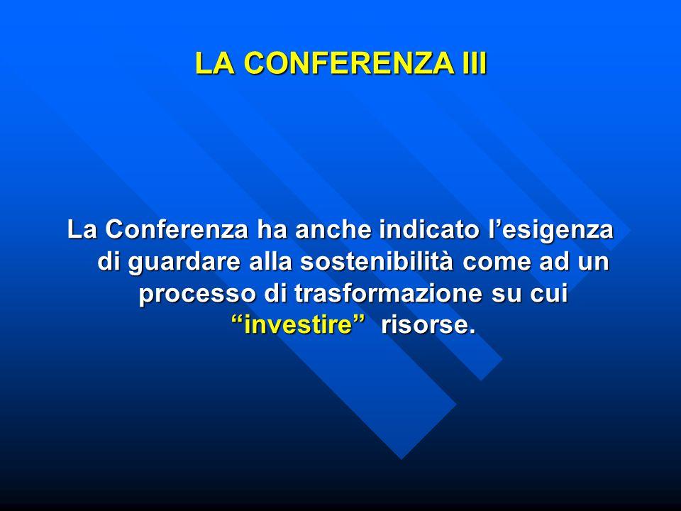 LA CONFERENZA III La Conferenza ha anche indicato l'esigenza di guardare alla sostenibilità come ad un processo di trasformazione su cui investire risorse.