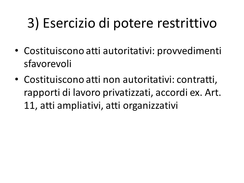3) Esercizio di potere restrittivo Costituiscono atti autoritativi: provvedimenti sfavorevoli Costituiscono atti non autoritativi: contratti, rapporti di lavoro privatizzati, accordi ex.