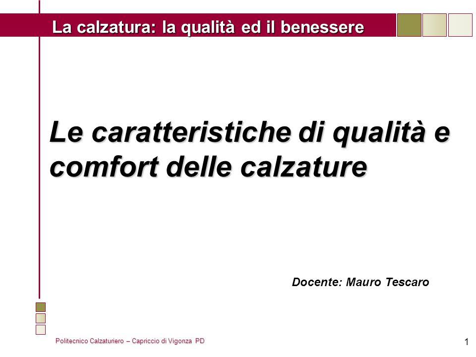 Politecnico Calzaturiero – Capriccio di Vigonza PD La calzatura: la qualità ed il benessere 1 Le caratteristiche di qualità e comfort delle calzature Docente: Mauro Tescaro