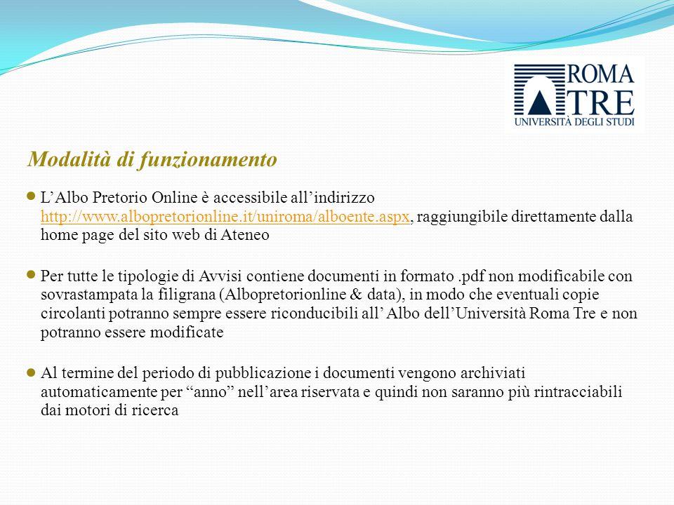 L'Albo Pretorio Online è accessibile all'indirizzo http://www.albopretorionline.it/uniroma/alboente.aspx, raggiungibile direttamente dalla home page del sito web di Ateneo http://www.albopretorionline.it/uniroma/alboente.aspx Per tutte le tipologie di Avvisi contiene documenti in formato.pdf non modificabile con sovrastampata la filigrana (Albopretorionline & data), in modo che eventuali copie circolanti potranno sempre essere riconducibili all' Albo dell'Università Roma Tre e non potranno essere modificate Al termine del periodo di pubblicazione i documenti vengono archiviati automaticamente per anno nell'area riservata e quindi non saranno più rintracciabili dai motori di ricerca Modalità di funzionamento