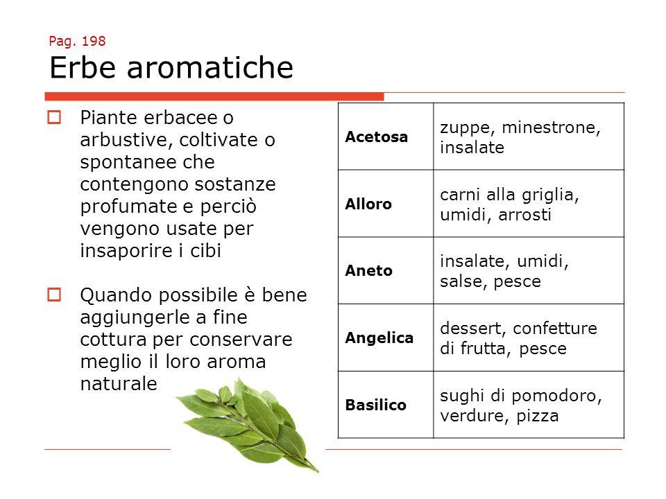 Pag. 198 Erbe aromatiche  Piante erbacee o arbustive, coltivate o spontanee che contengono sostanze profumate e perciò vengono usate per insaporire i