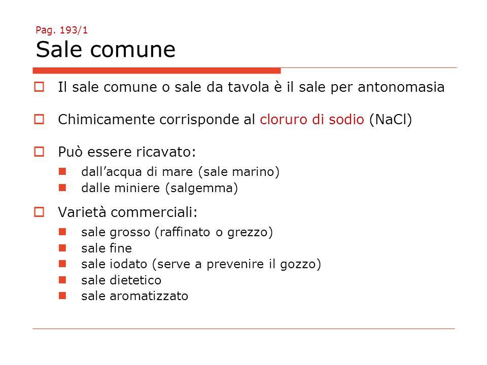 Pag. 193/1 Sale comune  Il sale comune o sale da tavola è il sale per antonomasia  Chimicamente corrisponde al cloruro di sodio (NaCl)  Può essere