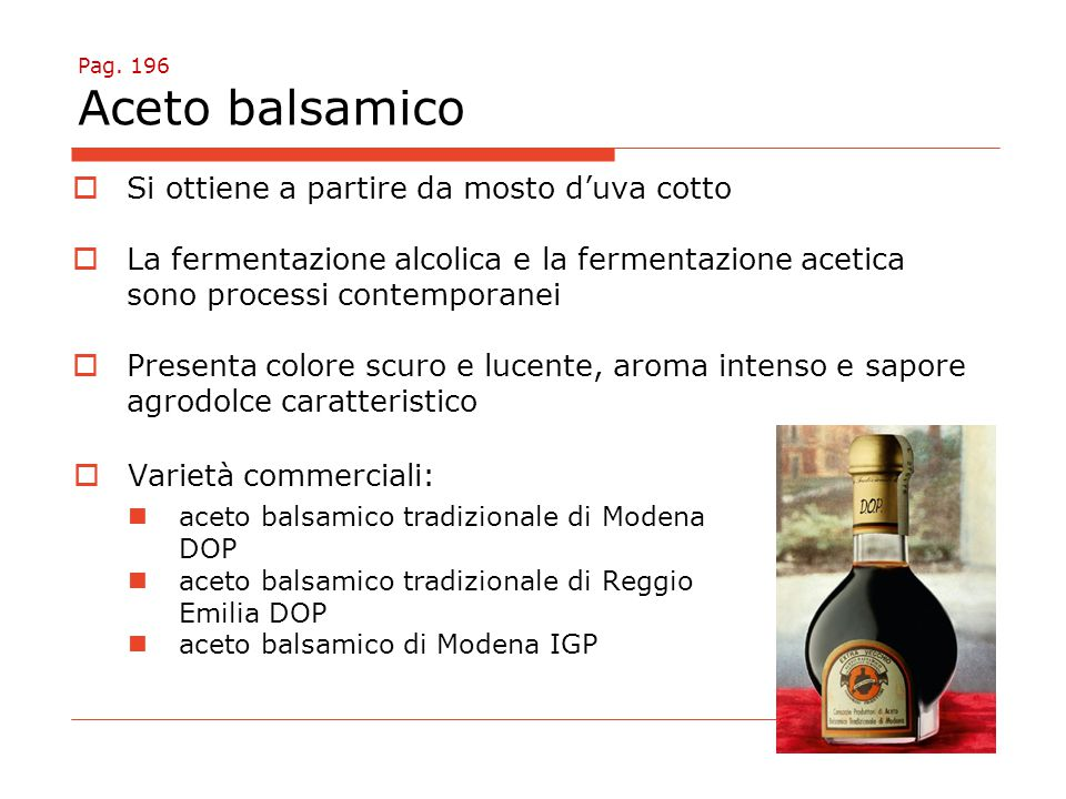 Pag. 196 Aceto balsamico  Si ottiene a partire da mosto d'uva cotto  La fermentazione alcolica e la fermentazione acetica sono processi contemporane