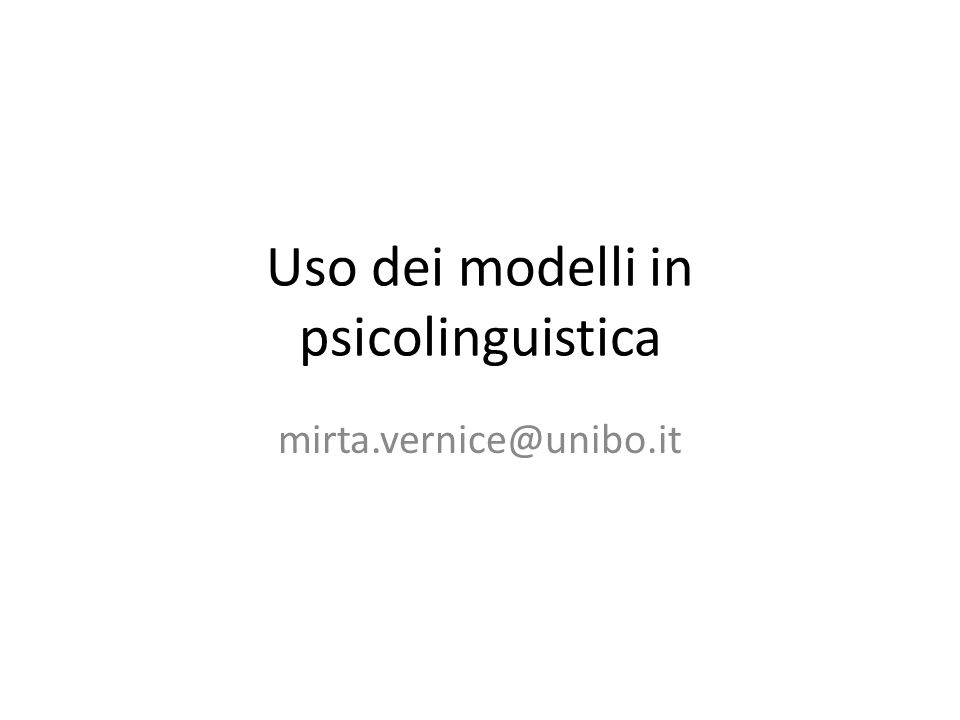 Uso dei modelli in psicolinguistica mirta.vernice@unibo.it
