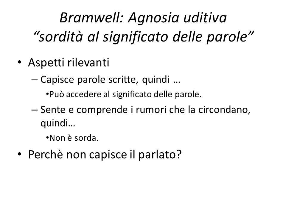 """Bramwell: Agnosia uditiva """"sordità al significato delle parole"""" Aspetti rilevanti – Capisce parole scritte, quindi … Può accedere al significato delle"""