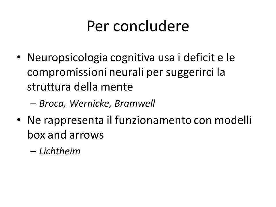 Per concludere Neuropsicologia cognitiva usa i deficit e le compromissioni neurali per suggerirci la struttura della mente – Broca, Wernicke, Bramwell