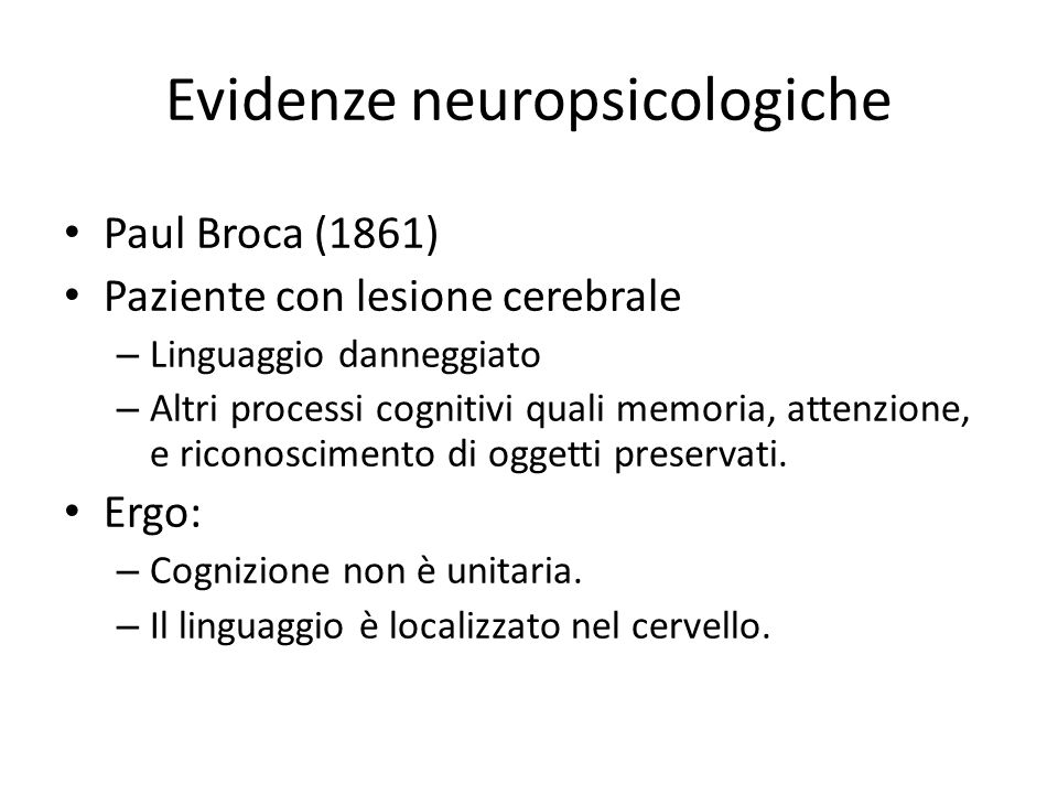 Evidenze neuropsicologiche Paul Broca (1861) Paziente con lesione cerebrale – Linguaggio danneggiato – Altri processi cognitivi quali memoria, attenzi