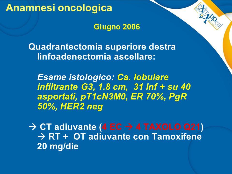 Anamnesi oncologica Giugno 2006 Quadrantectomia superiore destra linfoadenectomia ascellare: Esame istologico: Ca. lobulare infiltrante G3, 1.8 cm, 31