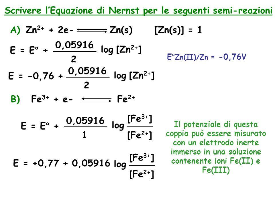Scrivere l'Equazione di Nernst per le seguenti semi-reazioni A)Zn 2+ + 2e- Zn(s)[Zn(s)] = 1 E = E° + 0,05916 2 log [Zn 2+ ] E° Zn(II)/Zn = -0,76V E = -0,76 + 0,05916 2 log [Zn 2+ ] B) Fe 3+ + e- Fe 2+ E = E° + 0,05916 1 log [Fe 3+ ] E = +0,77 + 0,05916 [Fe 2+ ] log [Fe 3+ ] [Fe 2+ ] Il potenziale di questa coppia può essere misurato con un elettrodo inerte immerso in una soluzione contenente ioni Fe(II) e Fe(III)