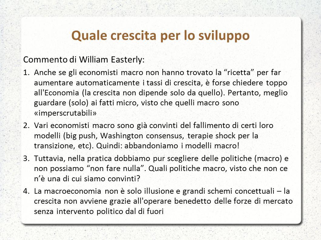 Quale crescita per lo sviluppo Commento di William Easterly: 1.Anche se gli economisti macro non hanno trovato la ricetta per far aumentare automaticamente i tassi di crescita, è forse chiedere toppo all Economia (la crescita non dipende solo da quello).