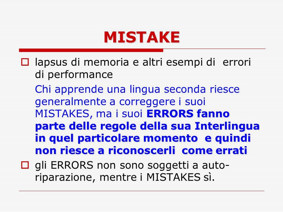 MISTAKE  lapsus di memoria e altri esempi di errori di performance ERRORS fanno parte delle regole della sua Interlingua in quel particolare momentoe quindi non riesce a riconoscerli come errati Chi apprende una lingua seconda riesce generalmente a correggere i suoi MISTAKES, ma i suoi ERRORS fanno parte delle regole della sua Interlingua in quel particolare momento e quindi non riesce a riconoscerli come errati  gli ERRORS non sono soggetti a auto- riparazione, mentre i MISTAKES sì.