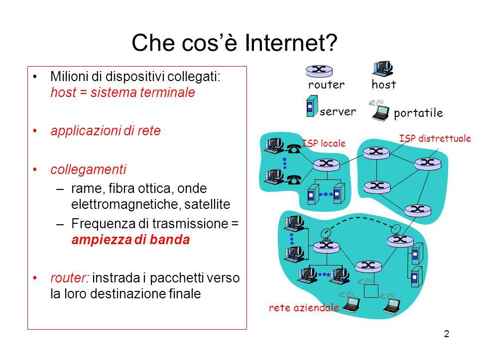 2 Che cos'è Internet? Milioni di dispositivi collegati: host = sistema terminale applicazioni di rete collegamenti –rame, fibra ottica, onde elettroma