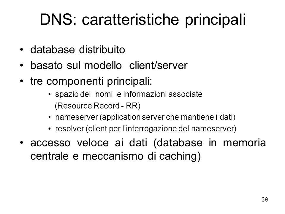 39 DNS: caratteristiche principali database distribuito basato sul modello client/server tre componenti principali: spazio dei nomi e informazioni ass