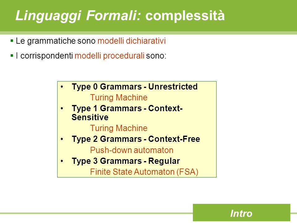 Linguaggi Formali: complessità Intro  Le grammatiche sono modelli dichiarativi  I corrispondenti modelli procedurali sono: Type 0 Grammars - Unrestricted Turing Machine Type 1 Grammars - Context- Sensitive Turing Machine Type 2 Grammars - Context-Free Push-down automaton Type 3 Grammars - Regular Finite State Automaton (FSA)