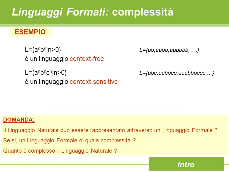 Linguaggi Formali: complessità Intro ESEMPIO L={a n b n |n>0} L={ab,aabb,aaabbb,….} è un linguaggio context-free L={a n b n c n |n>0} L={abc,aabbcc,aaabbbccc,...} è un linguaggio context-sensitive DOMANDA: Il Linguaggio Naturale può essere rappresentato attraverso un Linguaggio Formale .