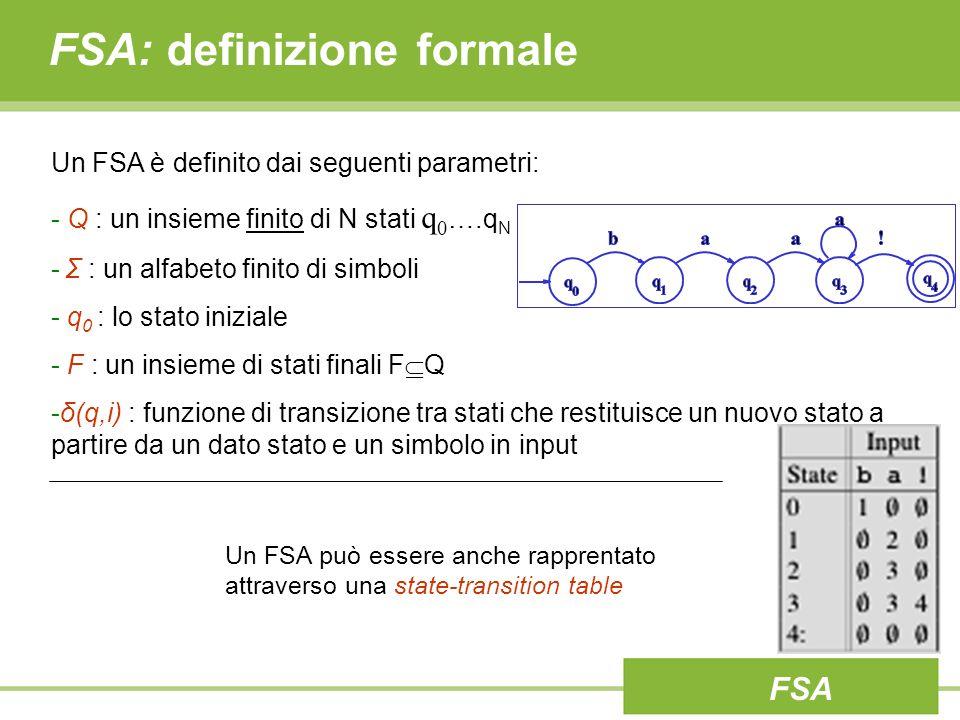 FSA: definizione formale Un FSA è definito dai seguenti parametri: - Q : un insieme finito di N stati q 0 ….q N - Σ : un alfabeto finito di simboli - q 0 : lo stato iniziale - F : un insieme di stati finali F  Q -δ(q,i) : funzione di transizione tra stati che restituisce un nuovo stato a partire da un dato stato e un simbolo in input Un FSA può essere anche rapprentato attraverso una state-transition table FSA