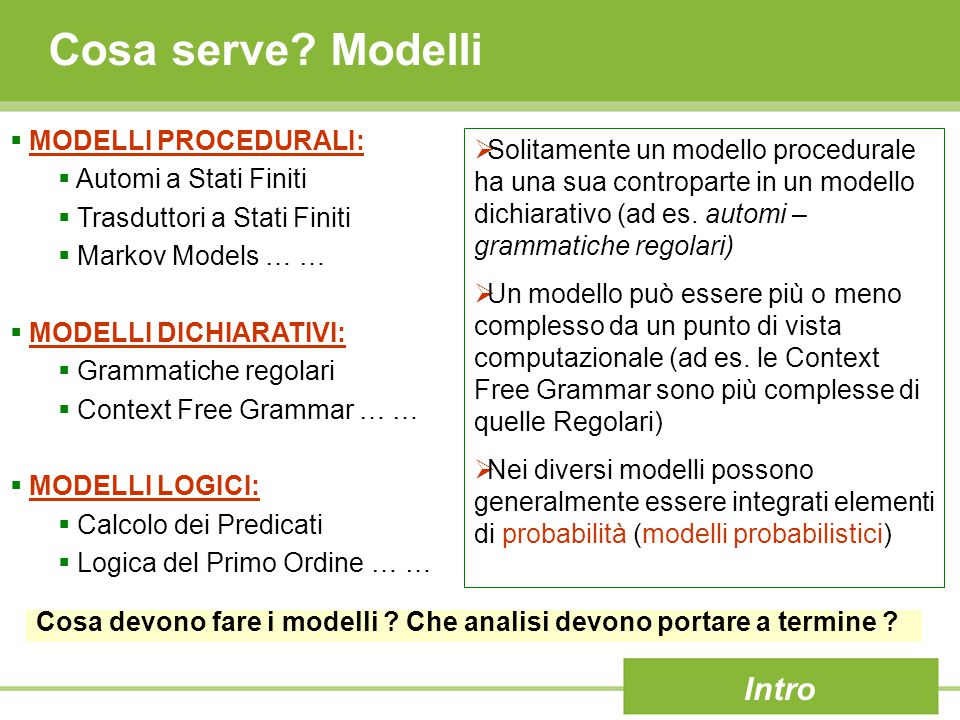 Cosa serve? Modelli Intro  MODELLI PROCEDURALI:  Automi a Stati Finiti  Trasduttori a Stati Finiti  Markov Models … …  MODELLI DICHIARATIVI:  Gr