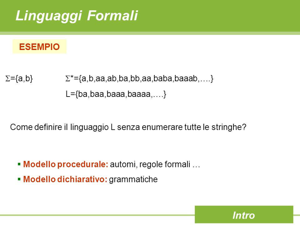 Linguaggi Formali Intro  Modello procedurale: automi, regole formali …  Modello dichiarativo: grammatiche ESEMPIO  ={a,b}  *={a,b,aa,ab,ba,bb,aa,baba,baaab,….} L={ba,baa,baaa,baaaa,….} Come definire il linguaggio L senza enumerare tutte le stringhe?