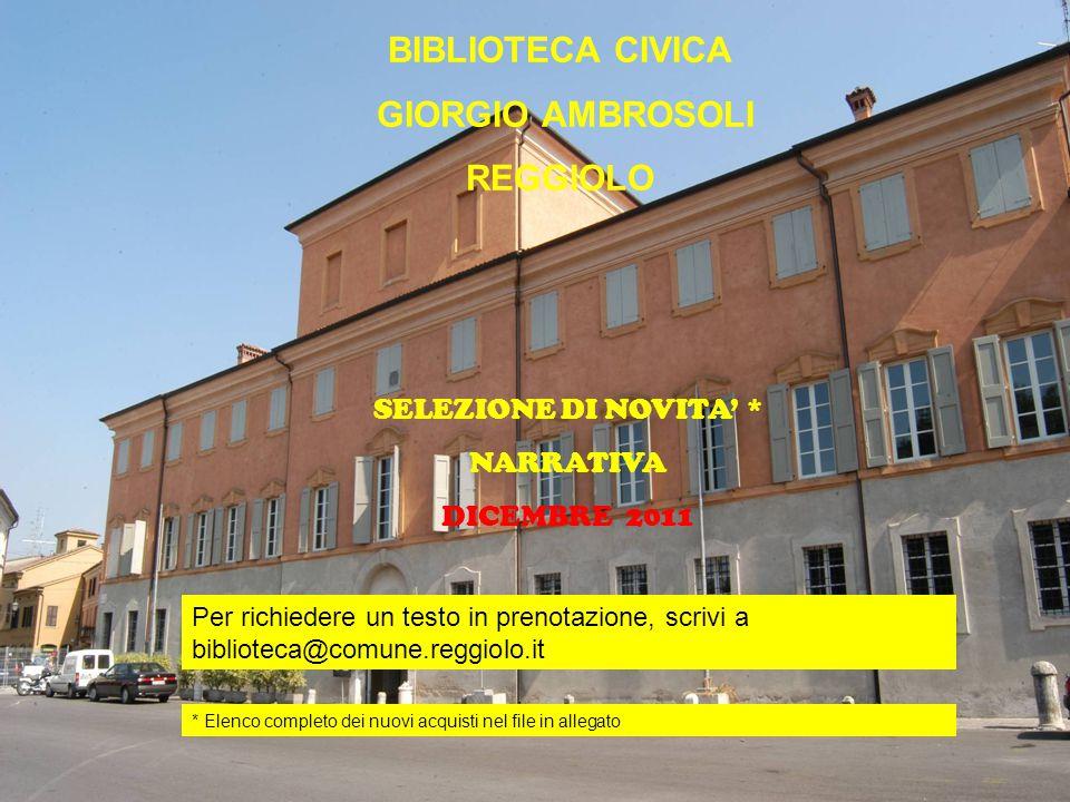 BIBLIOTECA CIVICA GIORGIO AMBROSOLI REGGIOLO Novità Narrativa BIBLIOTECA CIVICA GIORGIO AMBROSOLI REGGIOLO SELEZIONE DI NOVITA' * NARRATIVA DICEMBRE 2011 Per richiedere un testo in prenotazione, scrivi a biblioteca@comune.reggiolo.it * Elenco completo dei nuovi acquisti nel file in allegato