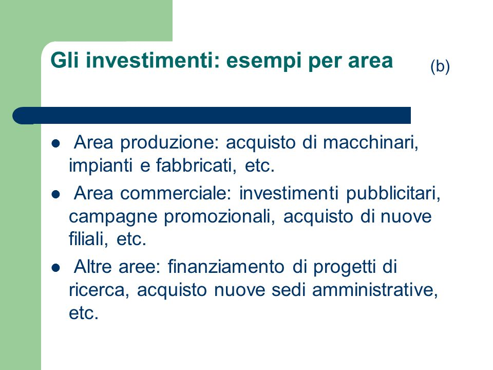 Gli investimenti: esempi per area Area produzione: acquisto di macchinari, impianti e fabbricati, etc. Area commerciale: investimenti pubblicitari, ca