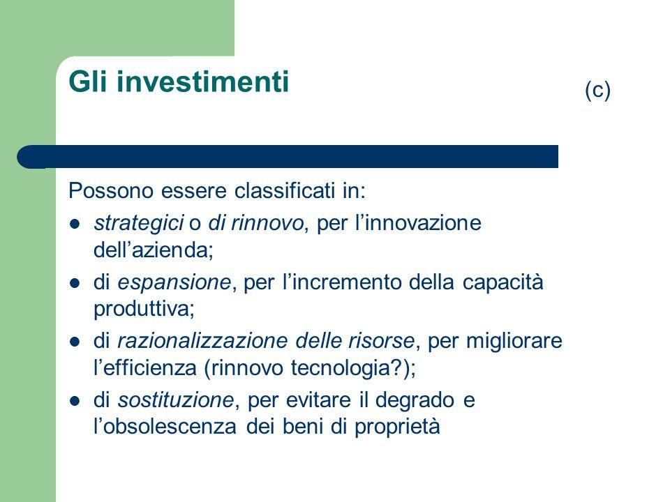 Gli investimenti Possono essere classificati in: strategici o di rinnovo, per l'innovazione dell'azienda; di espansione, per l'incremento della capaci
