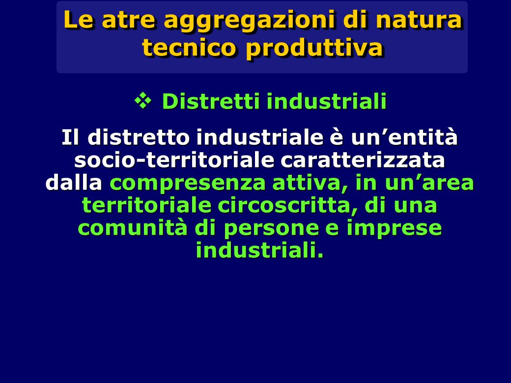 Le atre aggregazioni di natura tecnico produttiva  Distretti industriali Il distretto industriale è un'entità socio-territoriale caratterizzata dalla compresenza attiva, in un'area territoriale circoscritta, di una comunità di persone e imprese industriali.