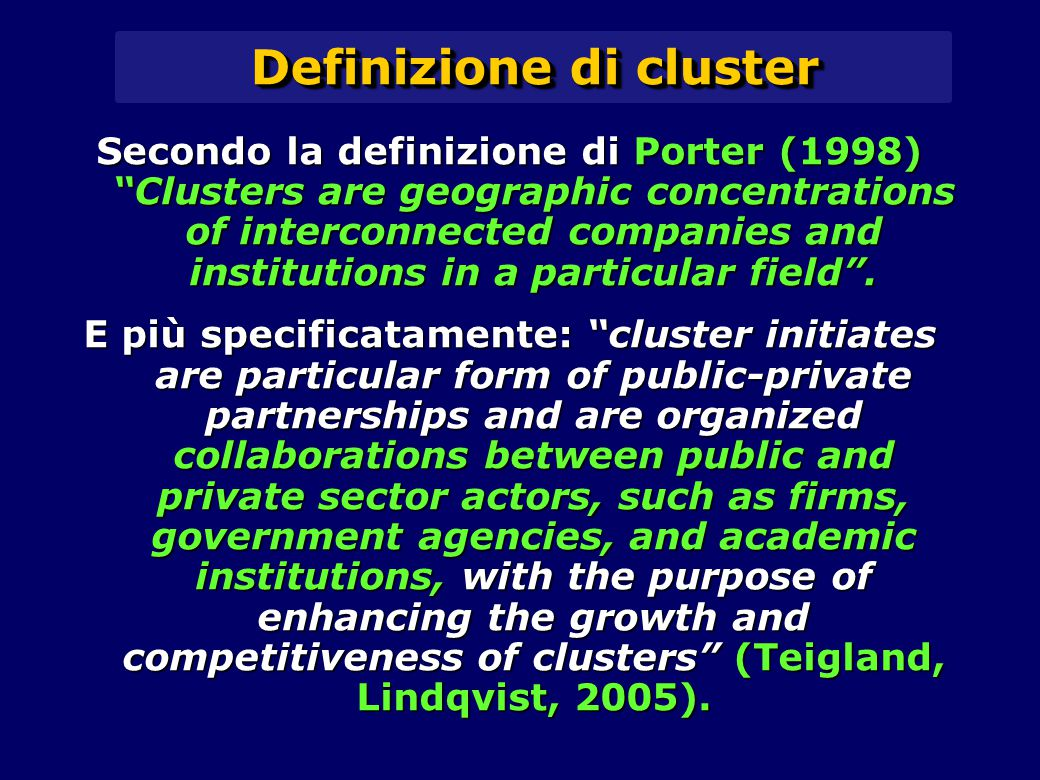 Definizione di cluster Secondo la definizione di Porter (1998) Clusters are geographic concentrations of interconnected companies and institutions in a particular field .