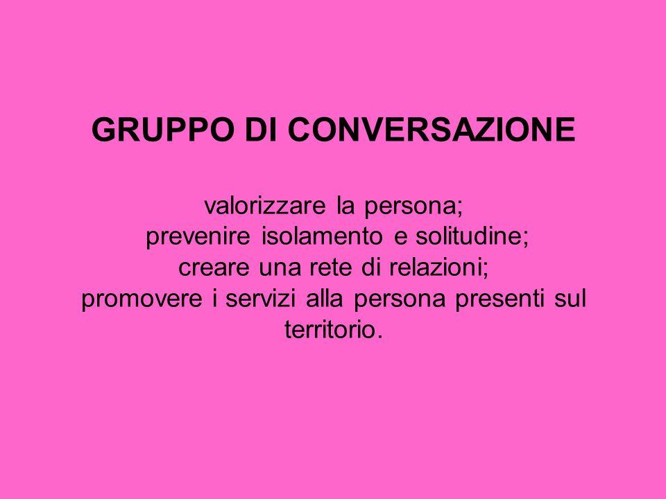 GRUPPO DI CONVERSAZIONE valorizzare la persona; prevenire isolamento e solitudine; creare una rete di relazioni; promovere i servizi alla persona presenti sul territorio.