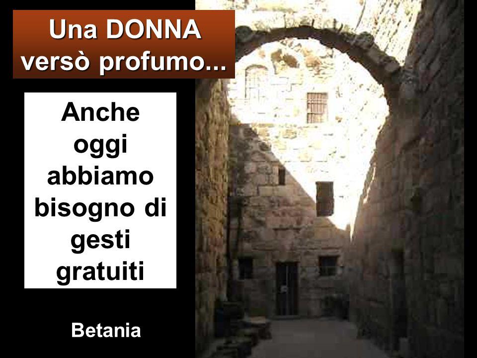 Anche oggi abbiamo bisogno di gesti gratuiti Una DONNA versò profumo... Betania