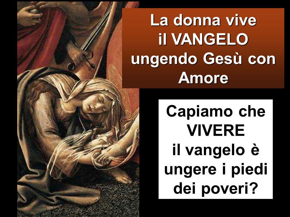 La donna vive il VANGELO ungendo Gesù con Amore Capiamo che VIVERE il vangelo è ungere i piedi dei poveri?