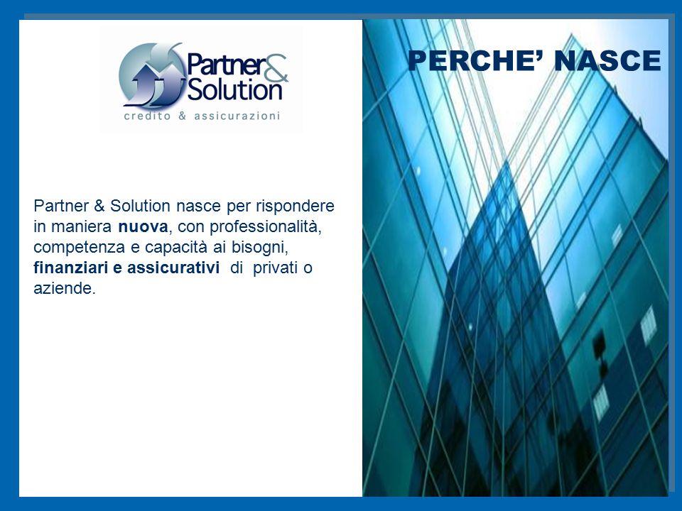 Partner & Solution nasce per rispondere in maniera nuova, con professionalità, competenza e capacità ai bisogni, finanziari e assicurativi di privati