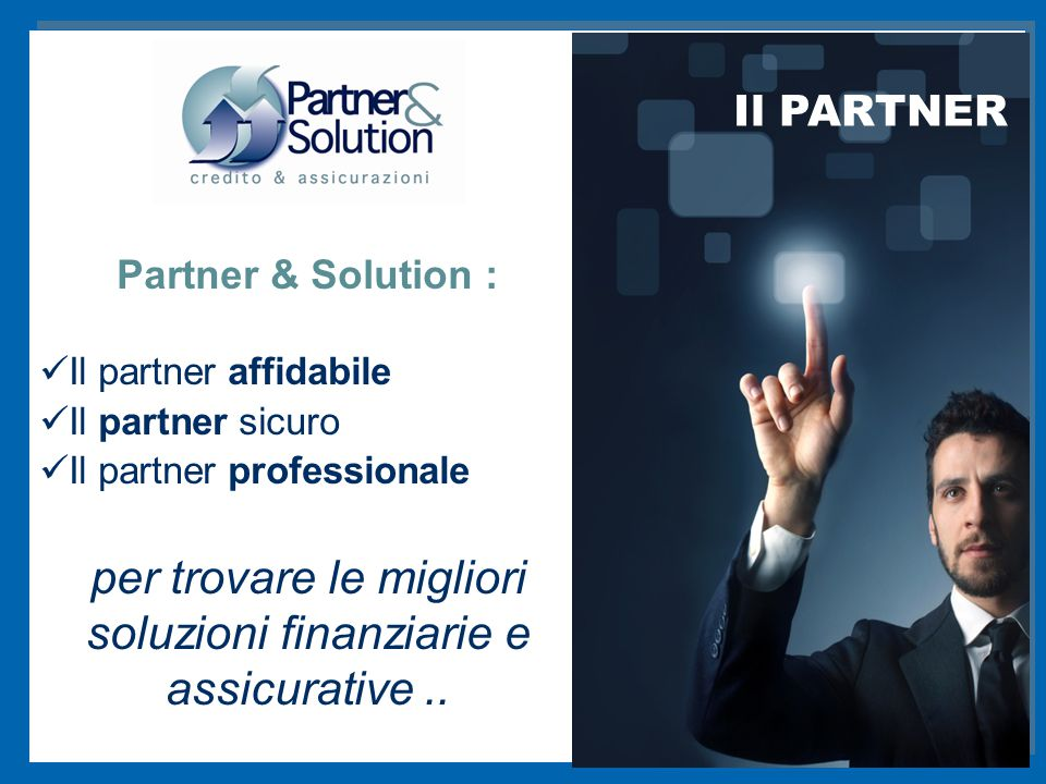 I SERVIZI Partner & Solution : Il partner affidabile Il partner sicuro Il partner professionale per trovare le migliori soluzioni finanziarie e assicurative..