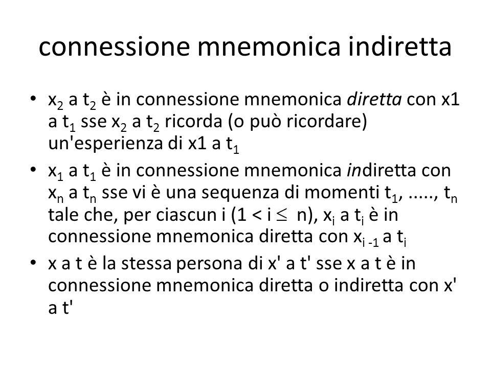 connessione mnemonica indiretta x 2 a t 2 è in connessione mnemonica diretta con x1 a t 1 sse x 2 a t 2 ricorda (o può ricordare) un esperienza di x1 a t 1 x 1 a t 1 è in connessione mnemonica indiretta con x n a t n sse vi è una sequenza di momenti t 1,....., t n tale che, per ciascun i (1 < i  n), x i a t i è in connessione mnemonica diretta con x i -1 a t i x a t è la stessa persona di x a t sse x a t è in connessione mnemonica diretta o indiretta con x a t