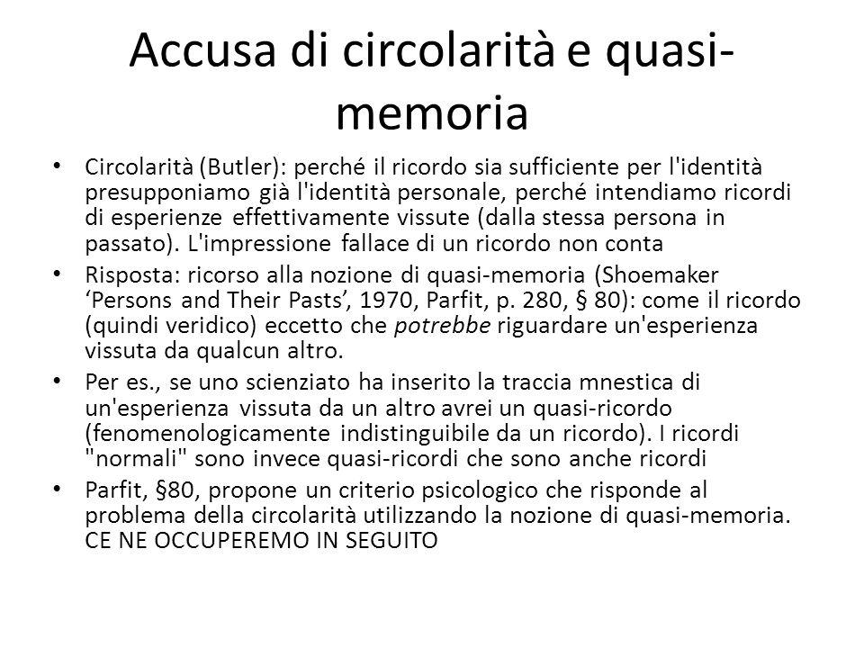 Accusa di circolarità e quasi- memoria Circolarità (Butler): perché il ricordo sia sufficiente per l identità presupponiamo già l identità personale, perché intendiamo ricordi di esperienze effettivamente vissute (dalla stessa persona in passato).