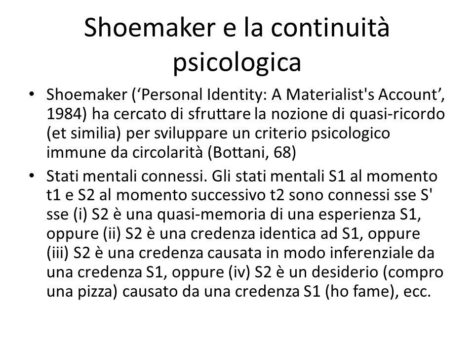 Shoemaker e la continuità psicologica Shoemaker ('Personal Identity: A Materialist s Account', 1984) ha cercato di sfruttare la nozione di quasi-ricordo (et similia) per sviluppare un criterio psicologico immune da circolarità (Bottani, 68) Stati mentali connessi.