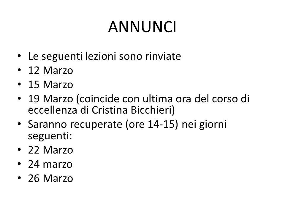 ANNUNCI Le seguenti lezioni sono rinviate 12 Marzo 15 Marzo 19 Marzo (coincide con ultima ora del corso di eccellenza di Cristina Bicchieri) Saranno r