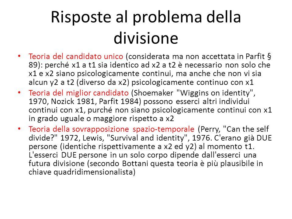Risposte al problema della divisione Teoria del candidato unico (considerata ma non accettata in Parfit § 89): perché x1 a t1 sia identico ad x2 a t2 è necessario non solo che x1 e x2 siano psicologicamente continui, ma anche che non vi sia alcun y2 a t2 (diverso da x2) psicologicamente continuo con x1 Teoria del miglior candidato (Shoemaker Wiggins on identity , 1970, Nozick 1981, Parfit 1984) possono esserci altri individui continui con x1, purché non siano psicologicamente continui con x1 in grado uguale o maggiore rispetto a x2 Teoria della sovrapposizione spazio-temporale (Perry, Can the self divide 1972, Lewis, Survival and identity , 1976.